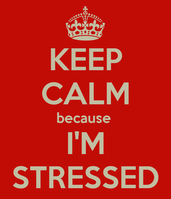 KEEP CALM because  I'M STRESSED