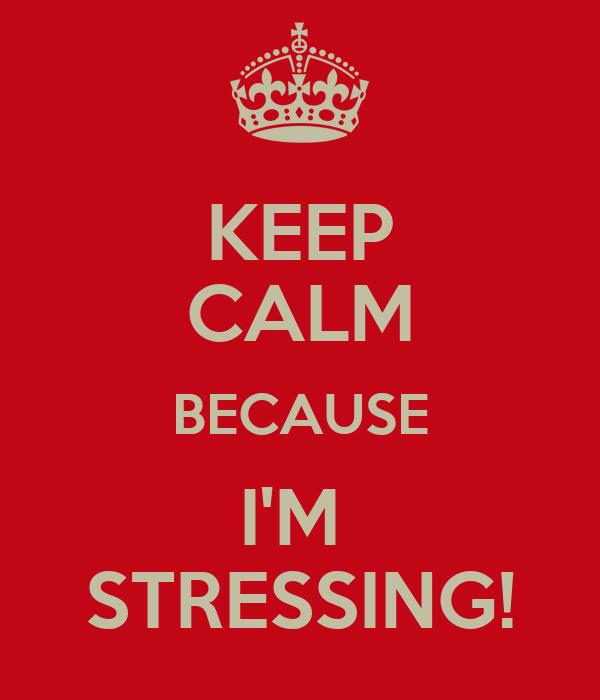 KEEP CALM BECAUSE I'M  STRESSING!