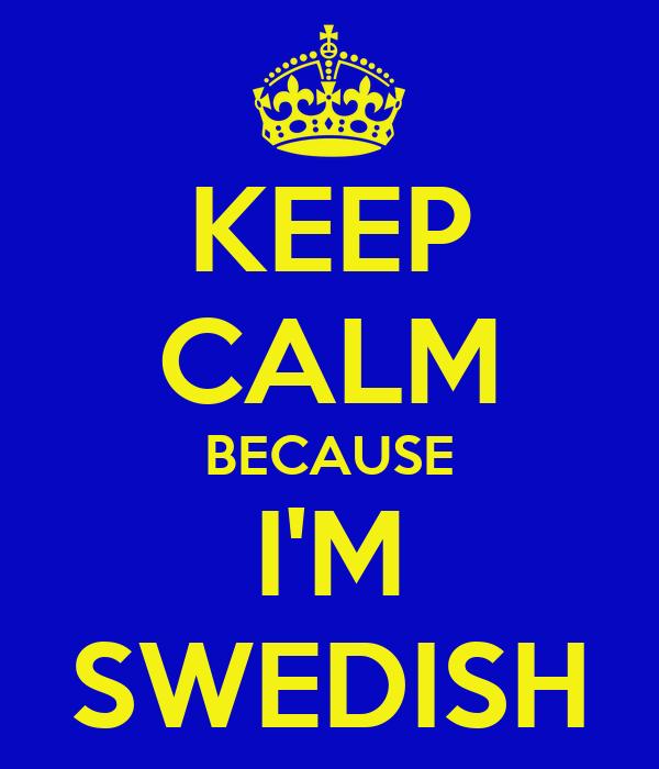 KEEP CALM BECAUSE I'M SWEDISH