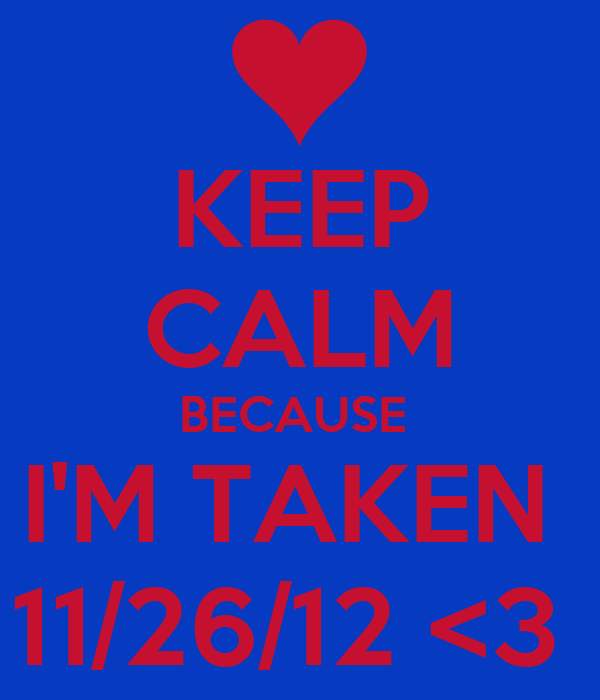KEEP CALM BECAUSE  I'M TAKEN  11/26/12 <3