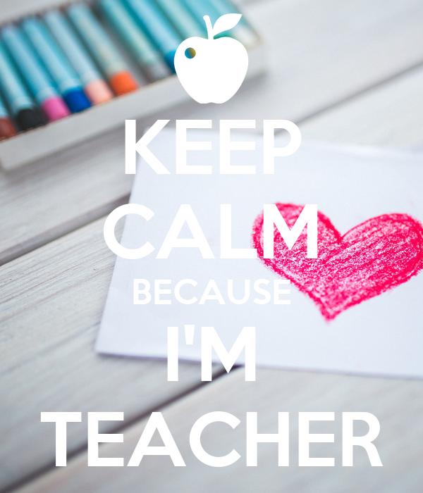 KEEP CALM BECAUSE I'M TEACHER