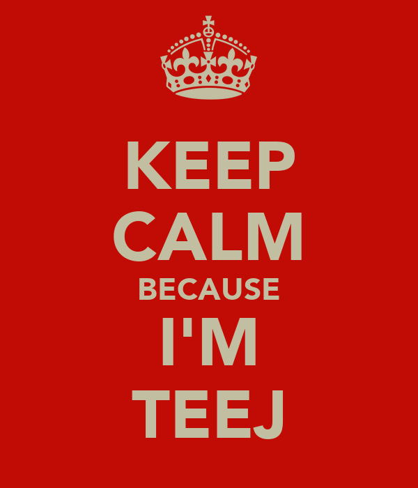 KEEP CALM BECAUSE I'M TEEJ