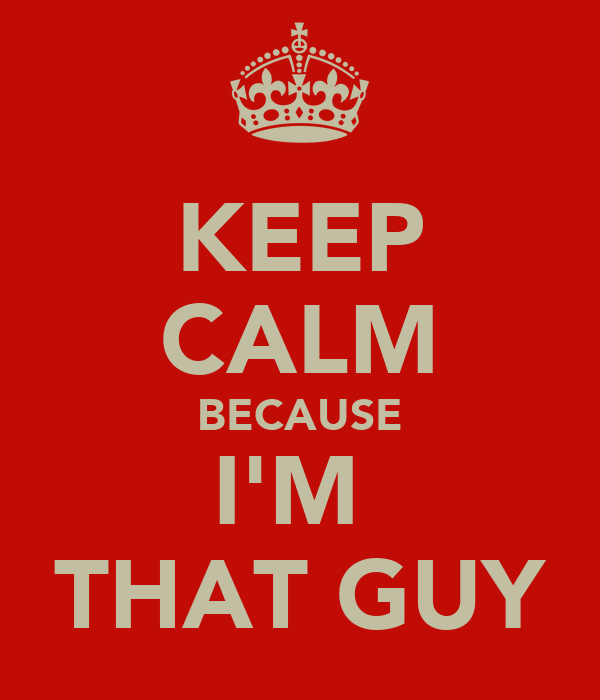 KEEP CALM BECAUSE I'M  THAT GUY