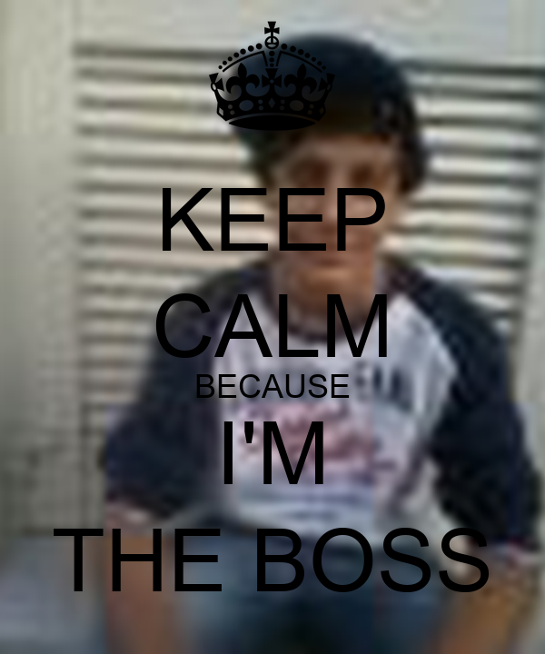 KEEP CALM BECAUSE I'M THE BOSS