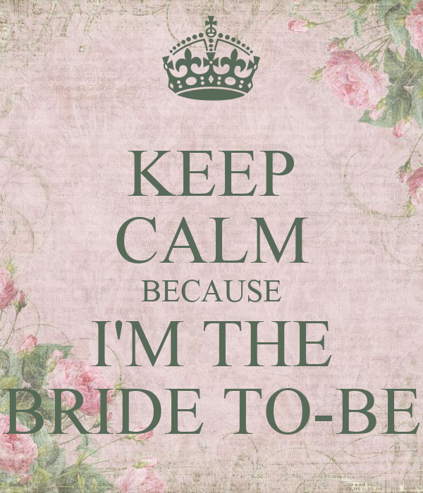 KEEP CALM BECAUSE I'M THE BRIDE TO-BE