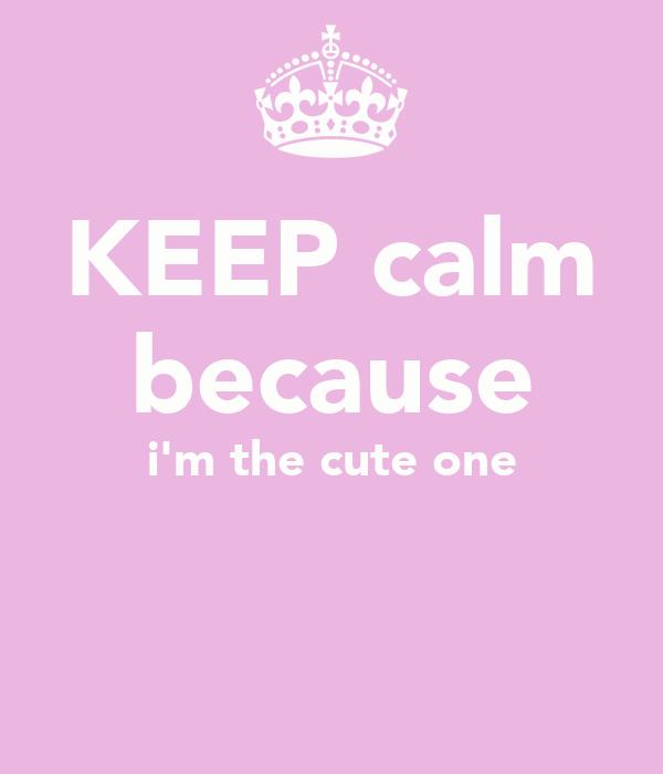 KEEP calm because i'm the cute one