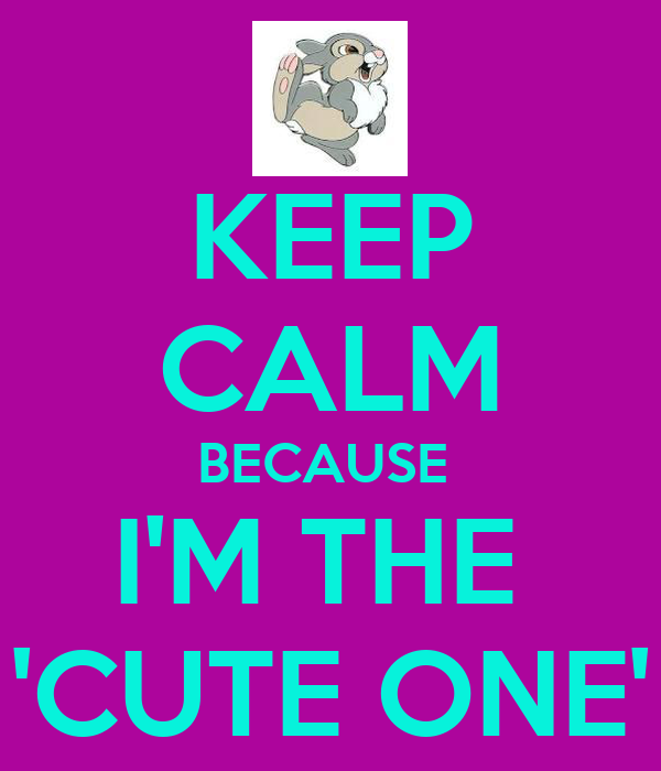 KEEP CALM BECAUSE  I'M THE  'CUTE ONE'