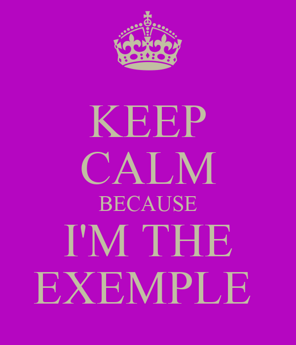 KEEP CALM BECAUSE I'M THE EXEMPLE