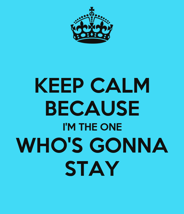 KEEP CALM BECAUSE I'M THE ONE WHO'S GONNA STAY