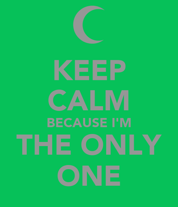 KEEP CALM BECAUSE I'M THE ONLY ONE