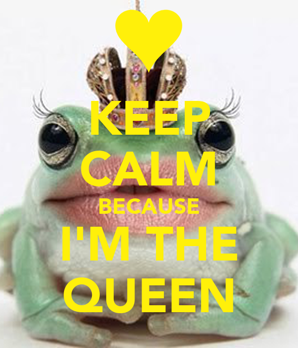 KEEP CALM BECAUSE I'M THE QUEEN