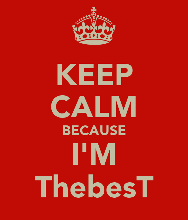 KEEP CALM BECAUSE I'M ThebesT
