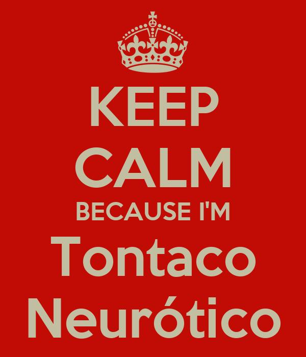 KEEP CALM BECAUSE I'M Tontaco Neurótico