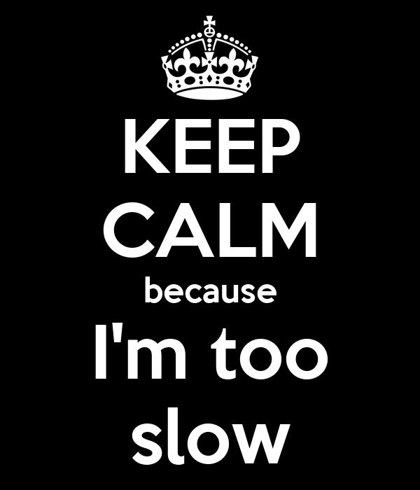 KEEP CALM because I'm too slow