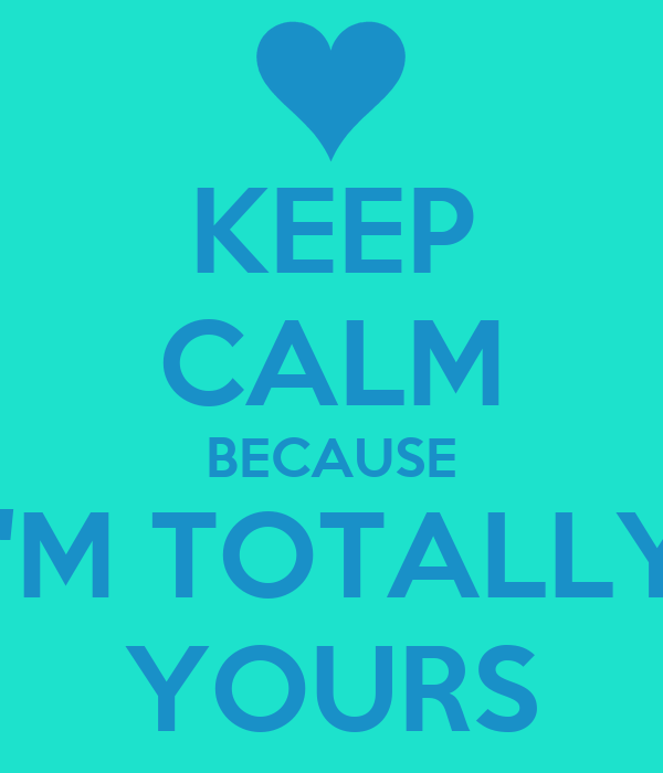 KEEP CALM BECAUSE I'M TOTALLY YOURS