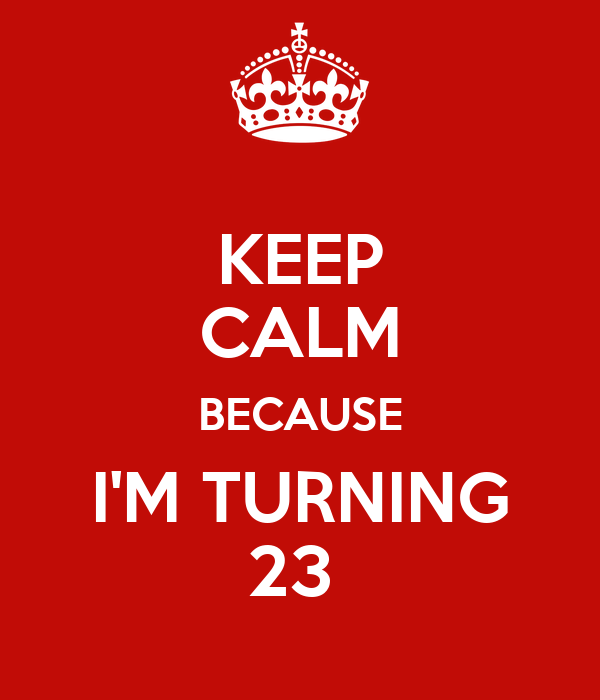 KEEP CALM BECAUSE I'M TURNING 23