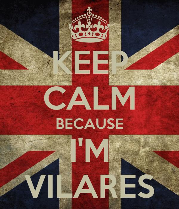 KEEP CALM BECAUSE I'M VILARES