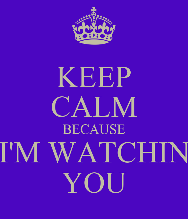 KEEP CALM BECAUSE I'M WATCHIN YOU