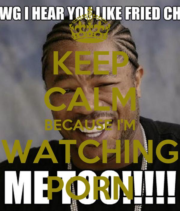 KEEP CALM BECAUSE I'M WATCHING PORN