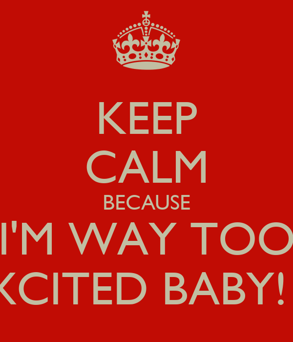 KEEP CALM BECAUSE I'M WAY TOO EXCITED BABY! X