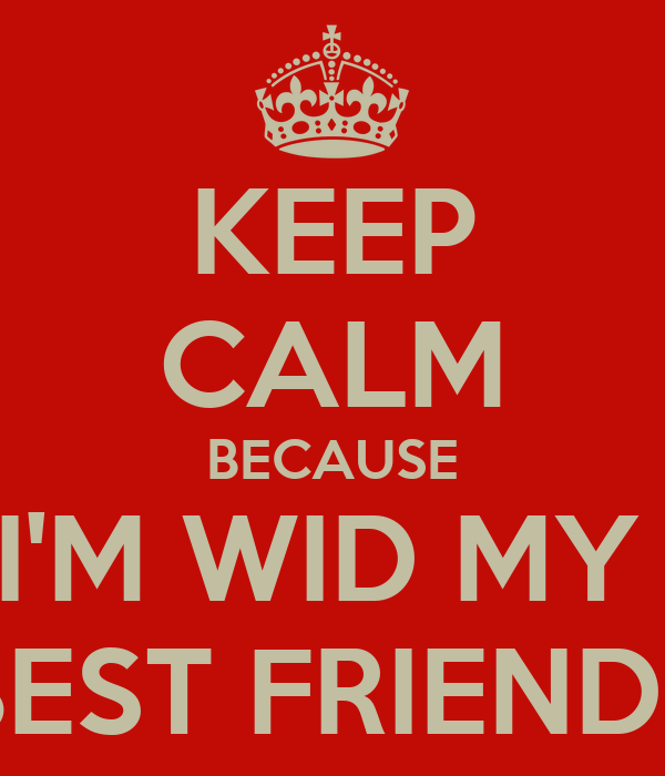 KEEP CALM BECAUSE I'M WID MY  BEST FRIENDS
