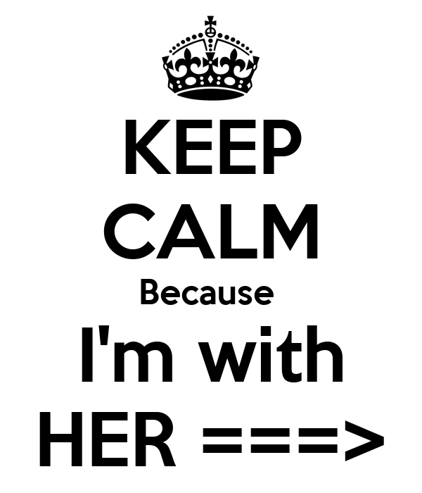 KEEP CALM Because  I'm with HER ===>