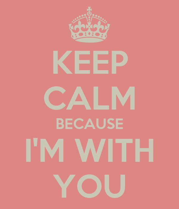 KEEP CALM BECAUSE I'M WITH YOU