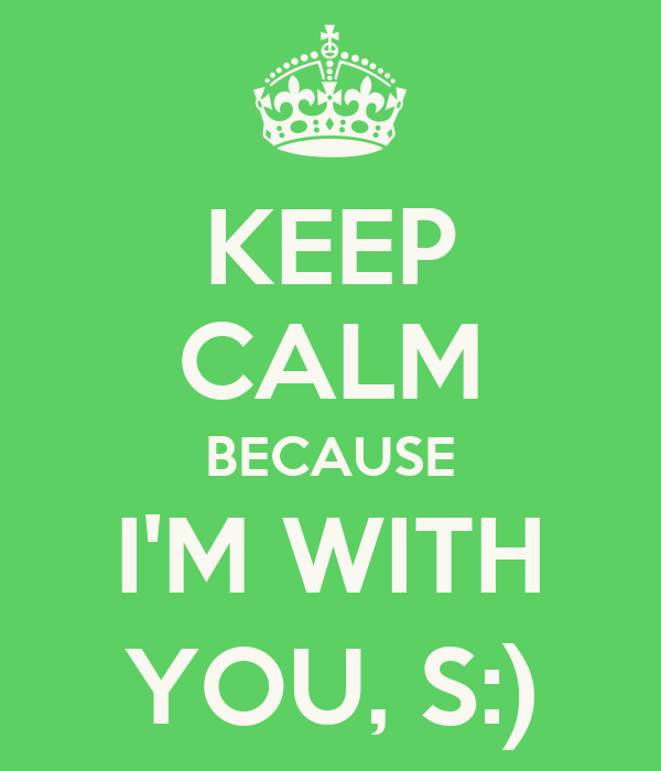 KEEP CALM BECAUSE I'M WITH YOU, S:)