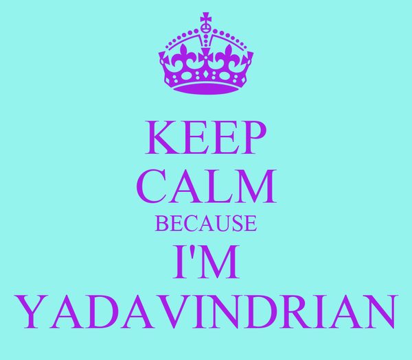 KEEP CALM BECAUSE I'M YADAVINDRIAN