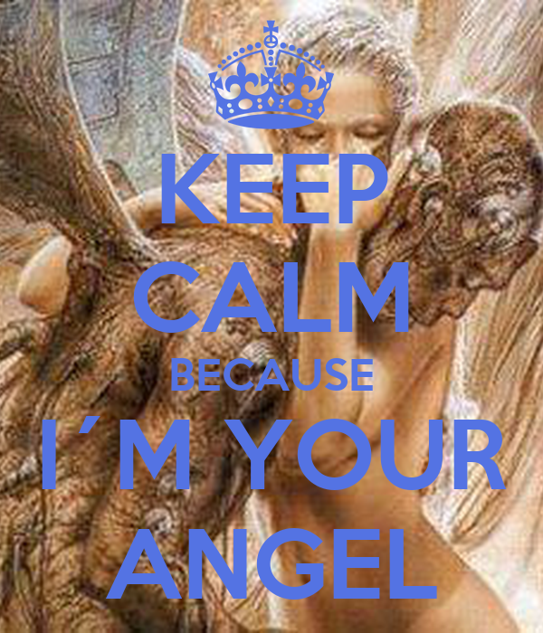 KEEP CALM BECAUSE I´M YOUR ANGEL