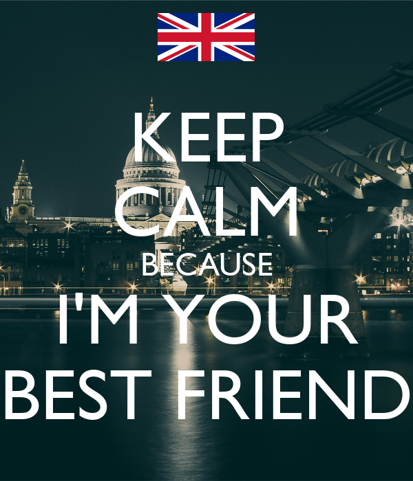 KEEP CALM BECAUSE I'M YOUR BEST FRIEND