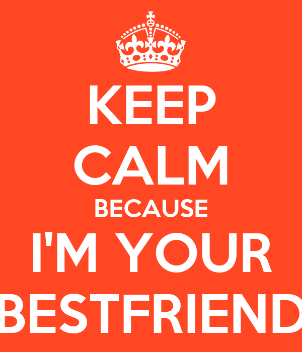 KEEP CALM BECAUSE I'M YOUR BESTFRIEND