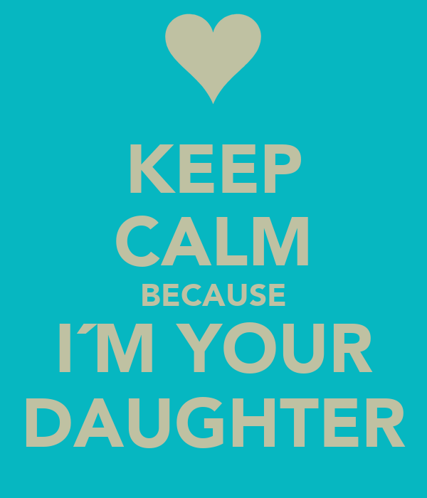 KEEP CALM BECAUSE I´M YOUR DAUGHTER