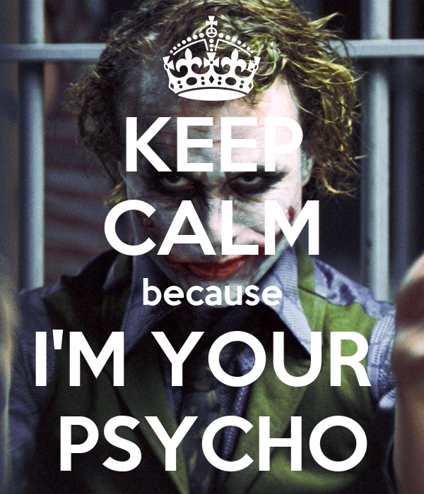 KEEP CALM because I'M YOUR  PSYCHO