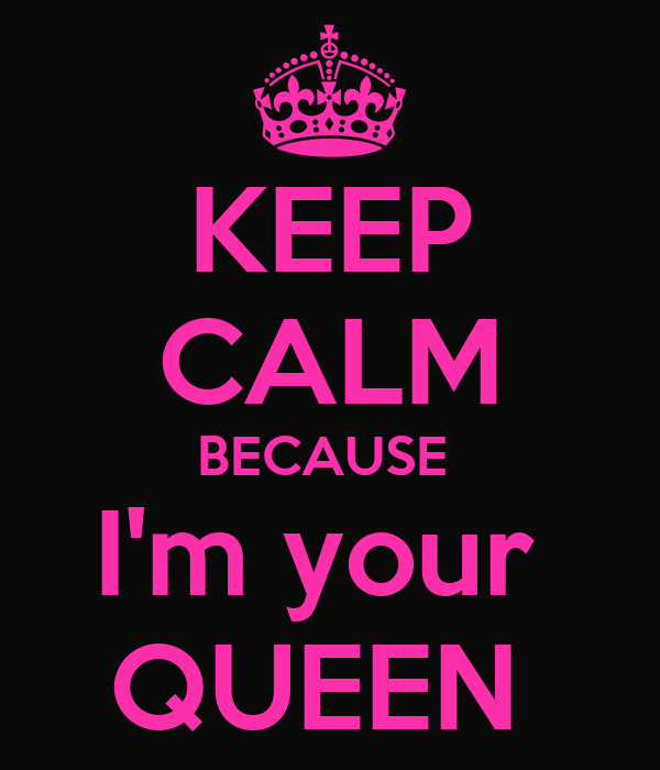 KEEP CALM BECAUSE  I'm your  QUEEN