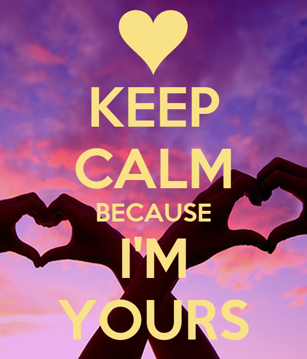 KEEP CALM BECAUSE I'M YOURS