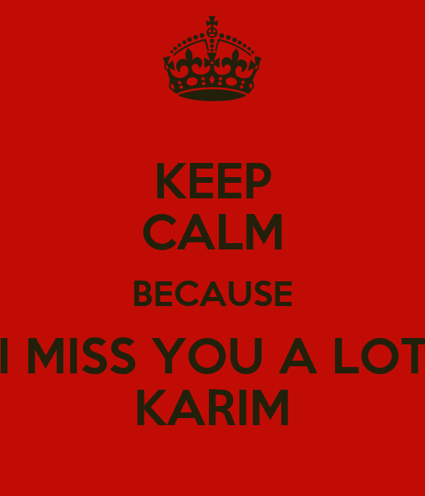 KEEP CALM BECAUSE I MISS YOU A LOT KARIM