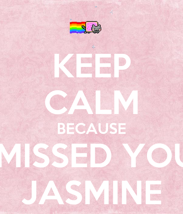 KEEP CALM BECAUSE I MISSED YOU  JASMINE