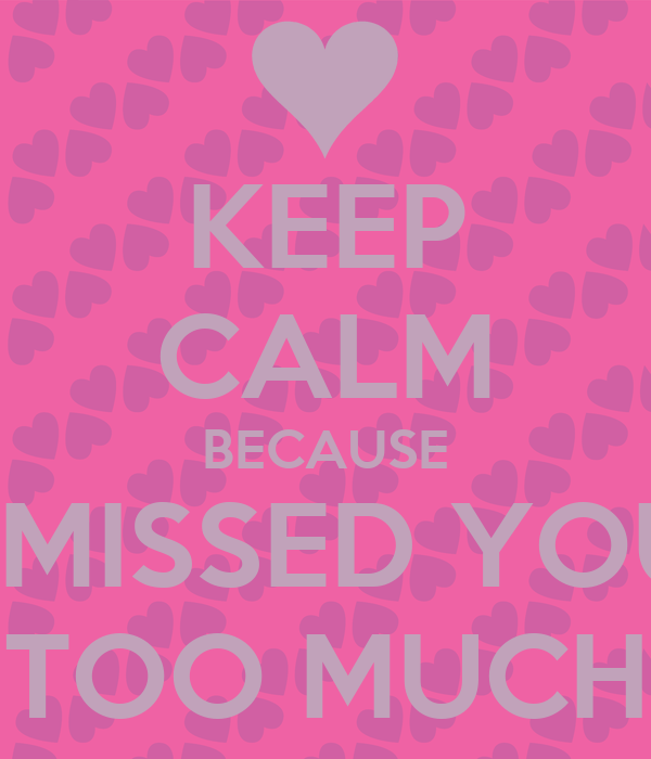 KEEP CALM BECAUSE I MISSED YOU TOO MUCH