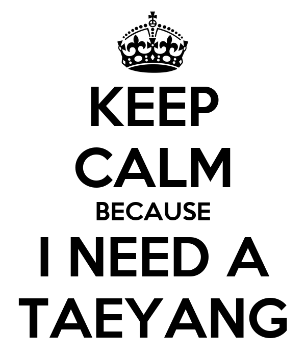 KEEP CALM BECAUSE I NEED A TAEYANG