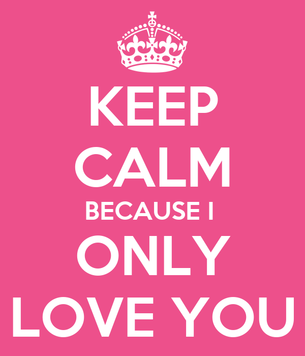 KEEP CALM BECAUSE I  ONLY LOVE YOU