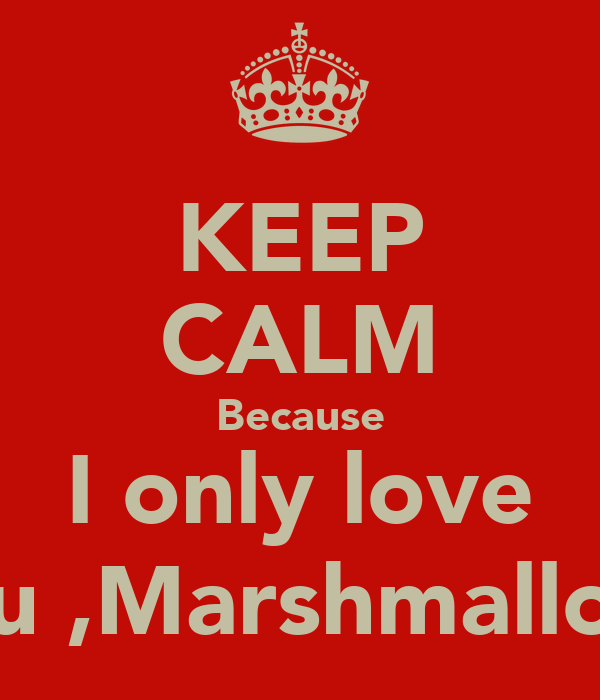 KEEP CALM Because I only love you ,Marshmallow.