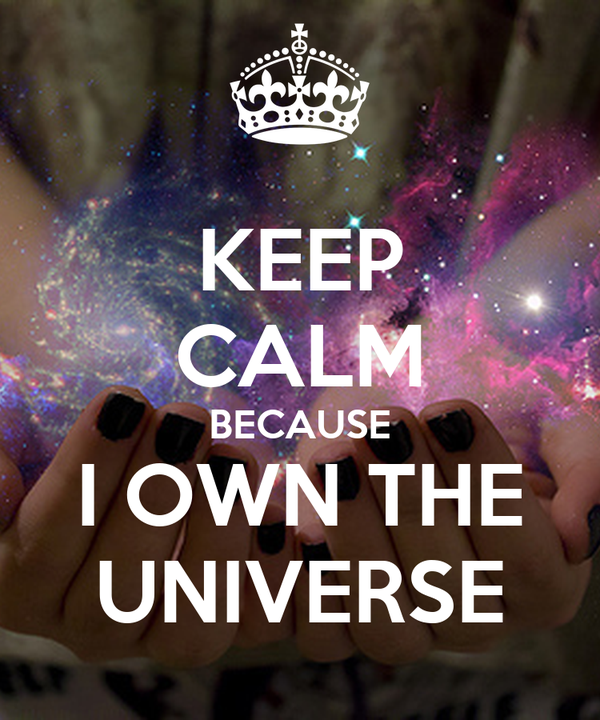 KEEP CALM BECAUSE I OWN THE UNIVERSE