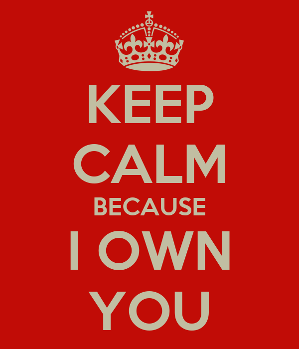 KEEP CALM BECAUSE I OWN YOU