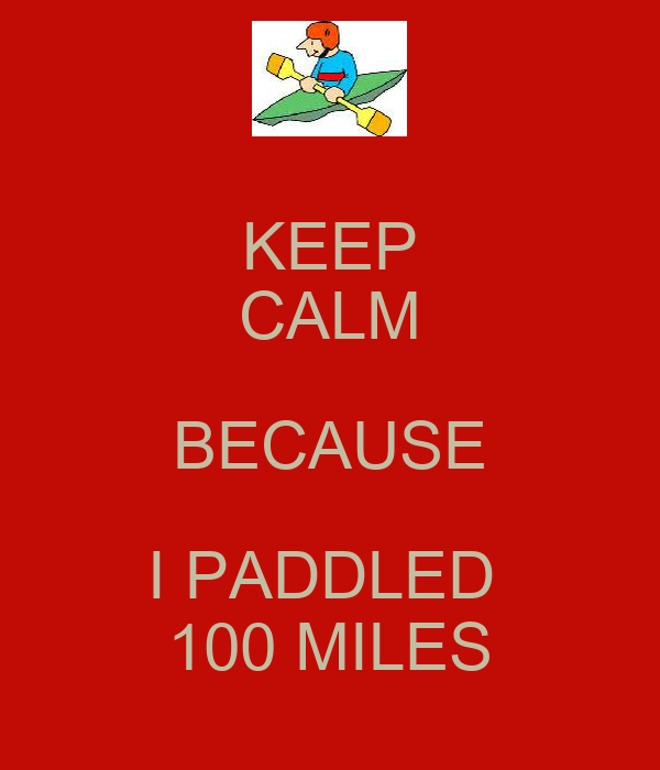 KEEP CALM BECAUSE I PADDLED  100 MILES