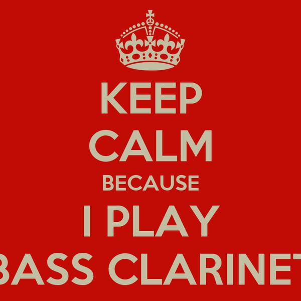 KEEP CALM BECAUSE I PLAY BASS CLARINET