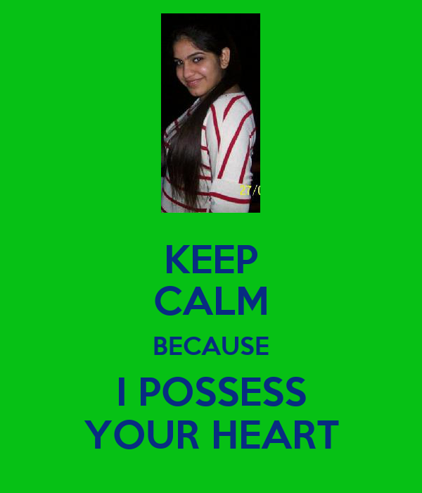 KEEP CALM BECAUSE I POSSESS YOUR HEART