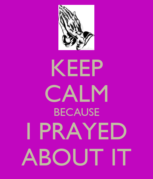 KEEP CALM BECAUSE I PRAYED ABOUT IT