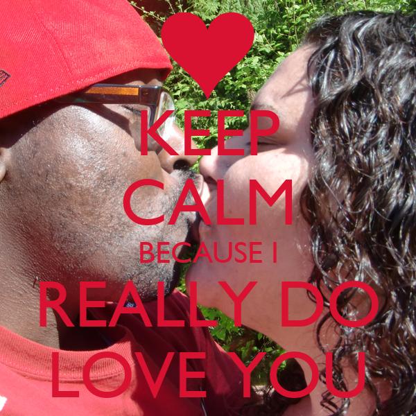 KEEP CALM BECAUSE I REALLY DO LOVE YOU