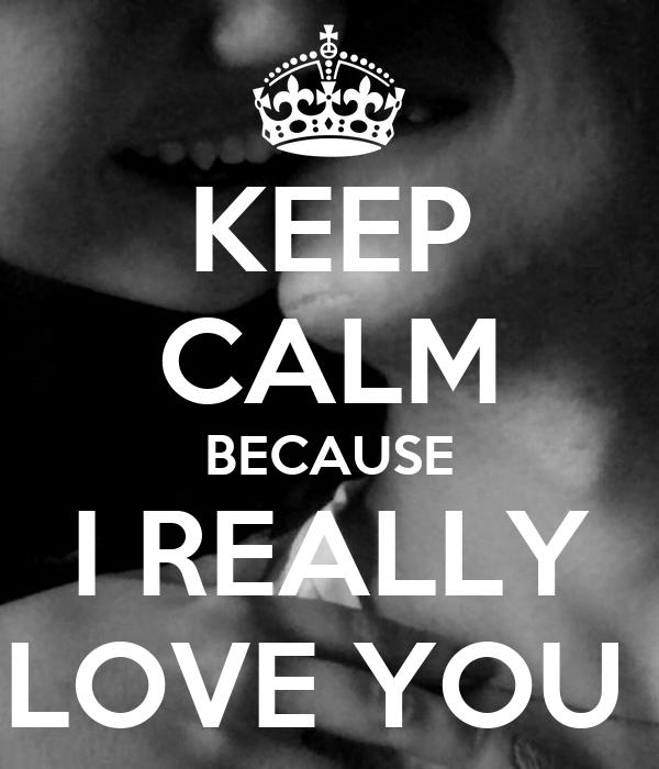 KEEP CALM BECAUSE I REALLY LOVE YOU